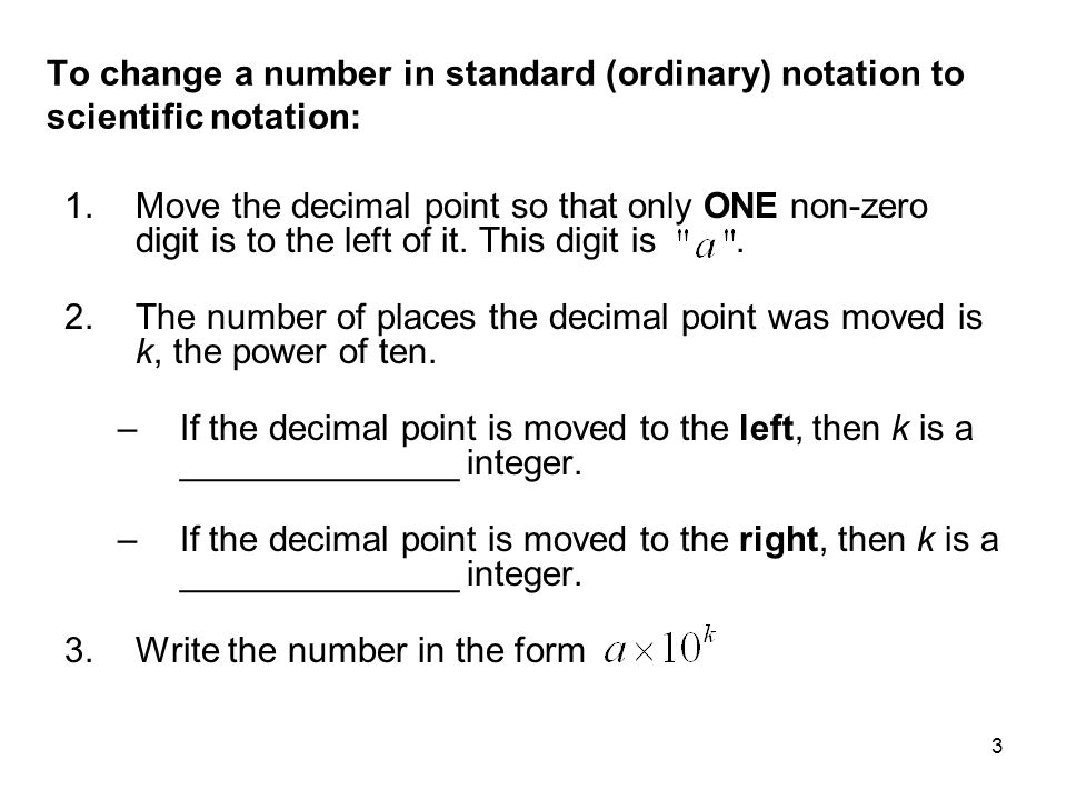 3 To change a number in standard (ordinary) notation to scientific notation: 1.Move the decimal point so that only ONE non-zero digit is to the left o