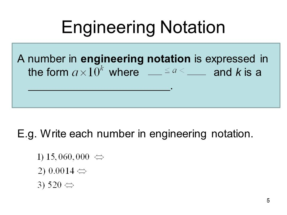 5 Engineering Notation A number in engineering notation is expressed in the form where and k is a ____________________________________. E.g. Write eac