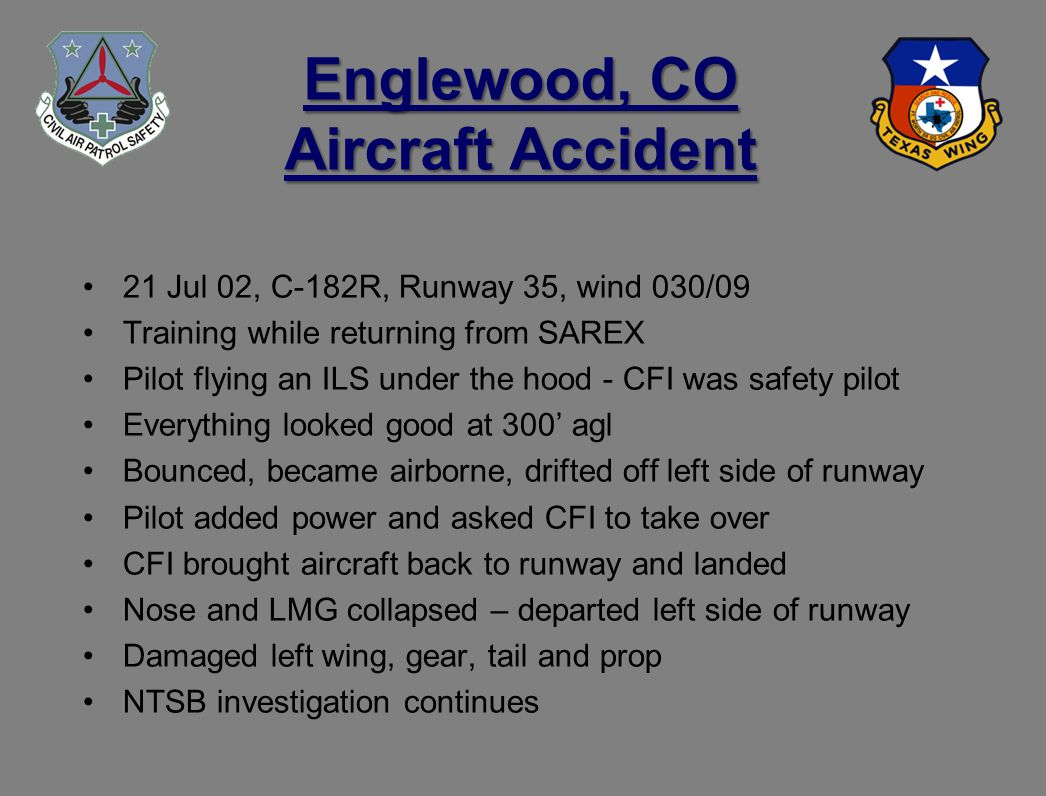 Englewood, CO Aircraft Accident 21 Jul 02, C-182R, Runway 35, wind 030/09 Training while returning from SAREX Pilot flying an ILS under the hood - CFI was safety pilot Everything looked good at 300 agl Bounced, became airborne, drifted off left side of runway Pilot added power and asked CFI to take over CFI brought aircraft back to runway and landed Nose and LMG collapsed – departed left side of runway Damaged left wing, gear, tail and prop NTSB investigation continues