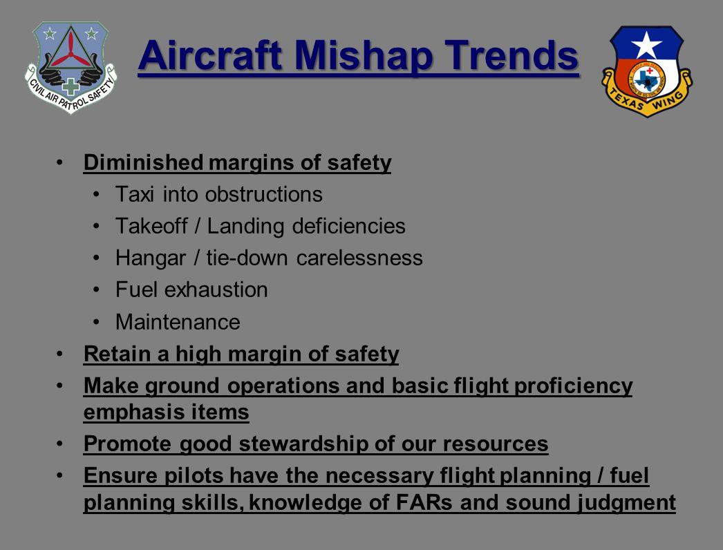 Aircraft Mishap Trends Diminished margins of safety Taxi into obstructions Takeoff / Landing deficiencies Hangar / tie-down carelessness Fuel exhaustion Maintenance Retain a high margin of safety Make ground operations and basic flight proficiency emphasis items Promote good stewardship of our resources Ensure pilots have the necessary flight planning / fuel planning skills, knowledge of FARs and sound judgment