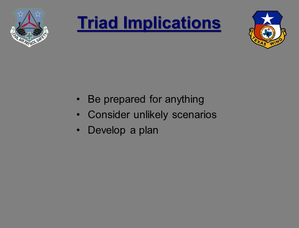 Triad Implications Be prepared for anything Consider unlikely scenarios Develop a plan