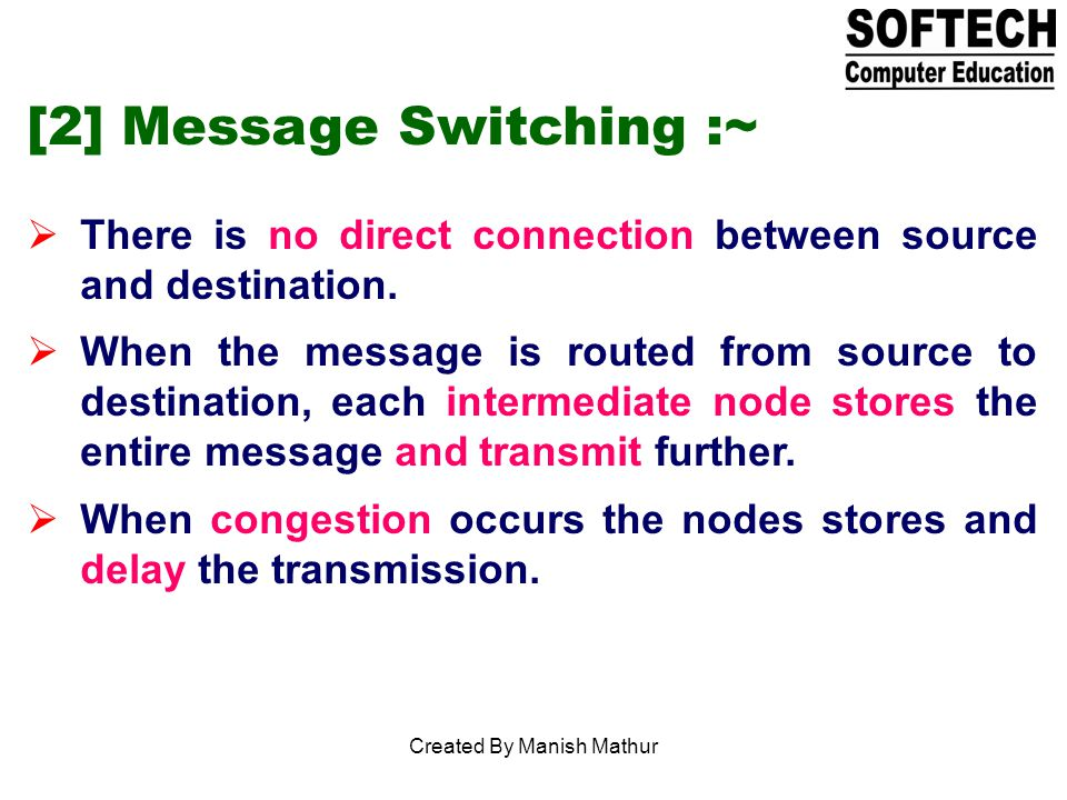 [2] Message Switching :~ There is no direct connection between source and destination.