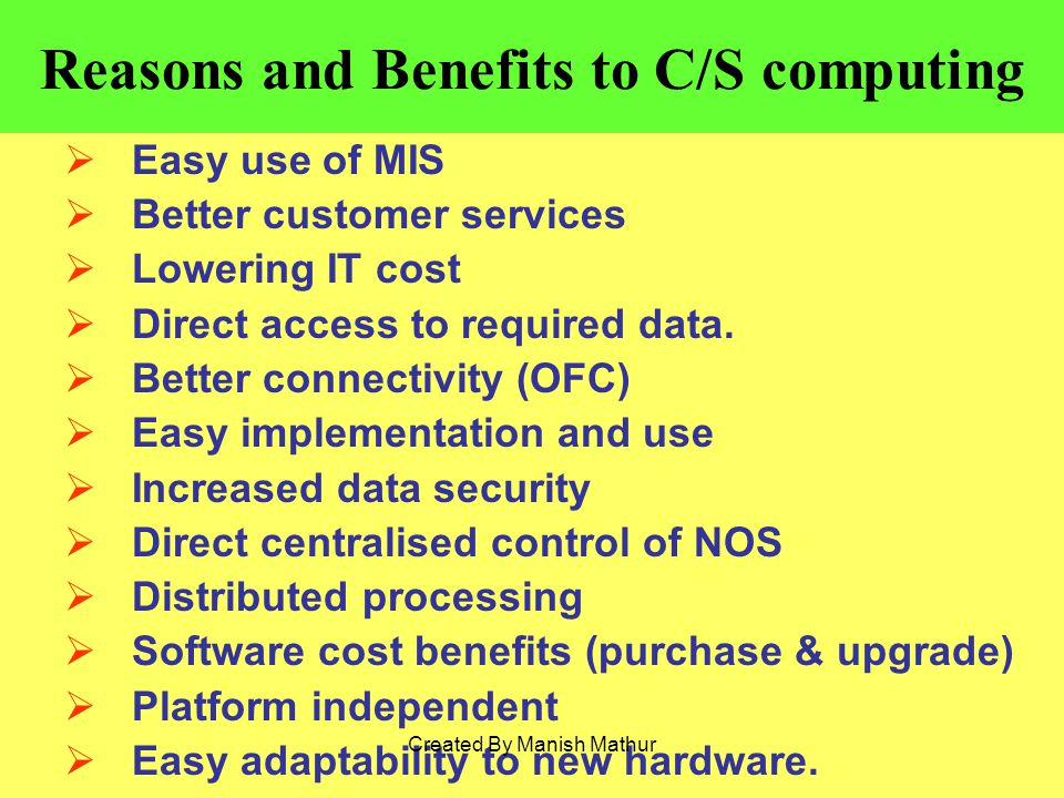 Reasons and Benefits to C/S computing Easy use of MIS Better customer services Lowering IT cost Direct access to required data.
