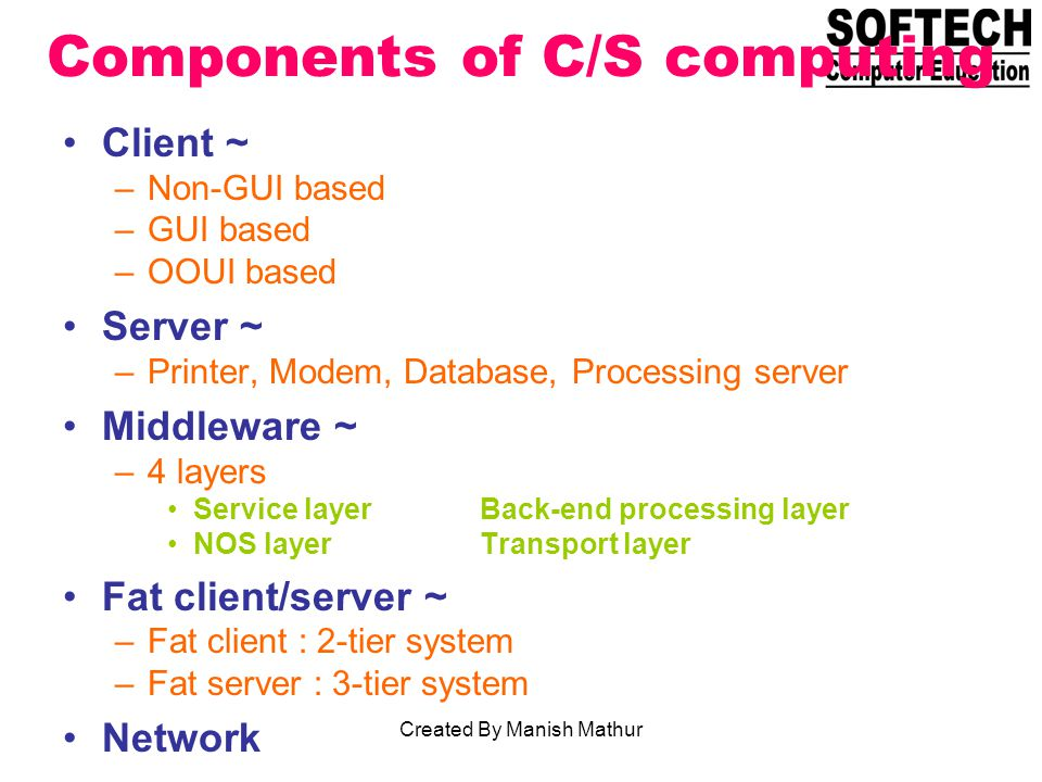 Components of C/S computing Client ~ –Non-GUI based –GUI based –OOUI based Server ~ –Printer, Modem, Database, Processing server Middleware ~ –4 layers Service layerBack-end processing layer NOS layerTransport layer Fat client/server ~ –Fat client : 2-tier system –Fat server : 3-tier system Network Created By Manish Mathur