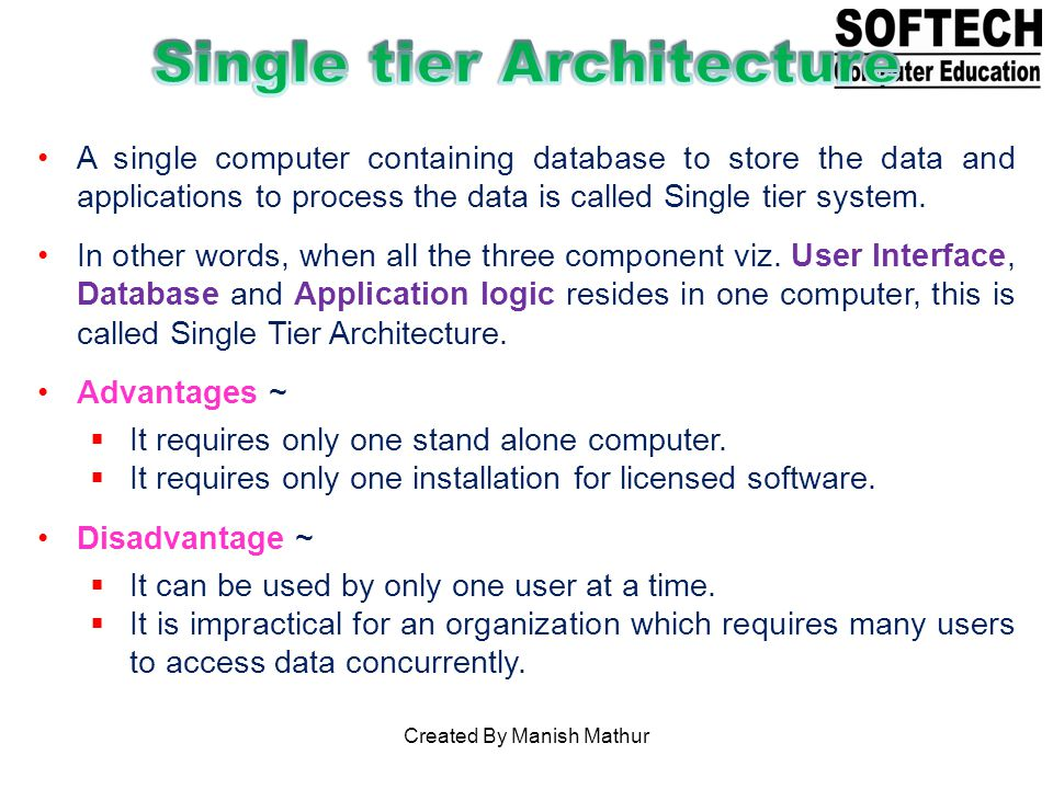 A single computer containing database to store the data and applications to process the data is called Single tier system.