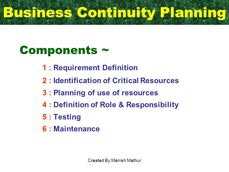 Business Continuity Planning Components ~ 1 : Requirement Definition 2 : Identification of Critical Resources 3 : Planning of use of resources 4 : Definition of Role & Responsibility 5 : Testing 6 : Maintenance Created By Manish Mathur