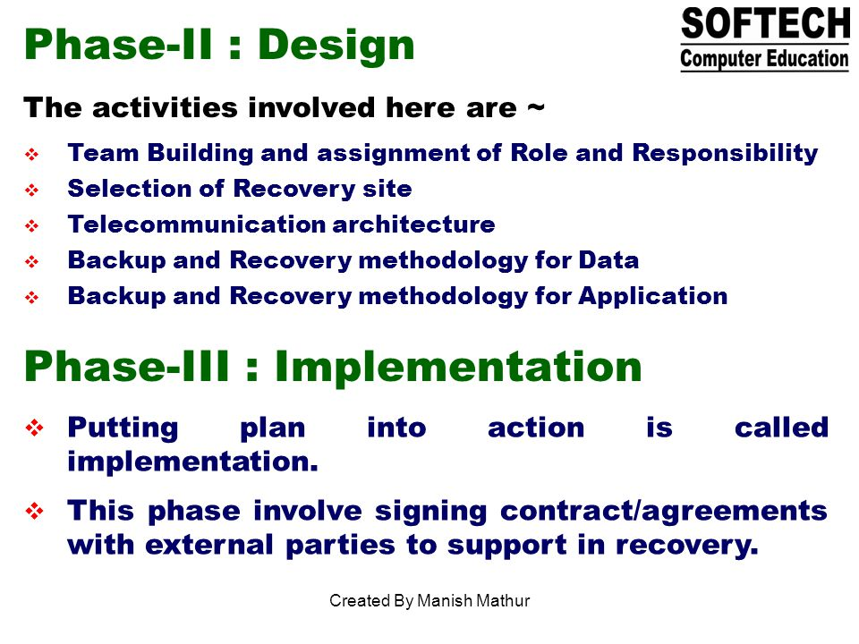 Phase-II : Design The activities involved here are ~ Team Building and assignment of Role and Responsibility Selection of Recovery site Telecommunication architecture Backup and Recovery methodology for Data Backup and Recovery methodology for Application Phase-III : Implementation Putting plan into action is called implementation.