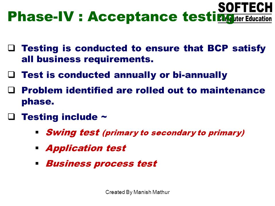 Phase-IV : Acceptance testing Testing is conducted to ensure that BCP satisfy all business requirements.