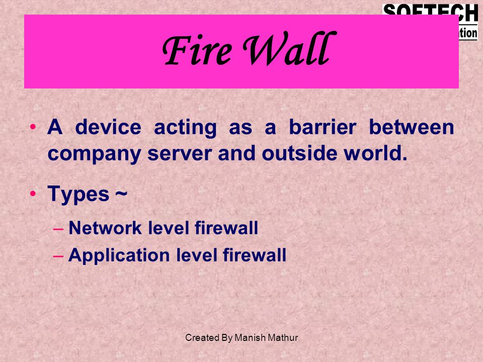 Fire Wall A device acting as a barrier between company server and outside world.