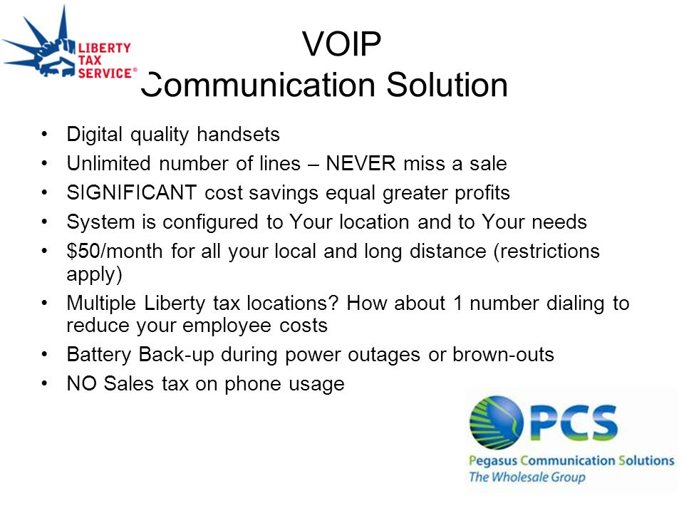 VOIP Communication Solution Digital quality handsets Unlimited number of lines – NEVER miss a sale SIGNIFICANT cost savings equal greater profits System is configured to Your location and to Your needs $50/month for all your local and long distance (restrictions apply) Multiple Liberty tax locations.