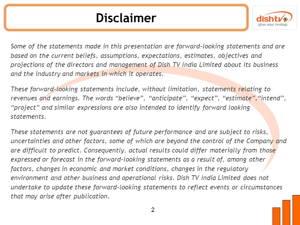 Disclaimer Some of the statements made in this presentation are forward-looking statements and are based on the current beliefs, assumptions, expectations, estimates, objectives and projections of the directors and management of Dish TV India Limited about its business and the industry and markets in which it operates.