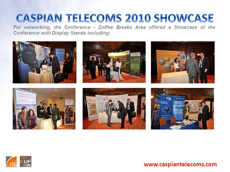 For networking, the Conference - Coffee Breaks Area offered a Showcase of the Conference with Display Stands including: www.caspiantelecoms.com
