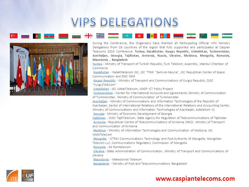 During the Conference, the Organisers have thanked all Participating Official VIPs Ministry Delegations from 16 countries of the region that fully supported and participated at Caspian Telecoms 2010 Conference: Turkey, Kazakhstan, Kyrgyz Republic, Uzbekistan, Turkmenistan, Azerbaijan, Georgia, Tajikistan, Armenia, Russia, Ukraine, Moldova, Mongolia, Romania, Macedonia, Bangladesh Turkey - Ministry of Transport of Turkish Republic, Turk Telekom, Assembly, Istanbul Chamber of Commerce Kazakhstan - Kazakhtelecom JSC, JSC FNW Samruk-Kazyna , JSC Republican Center of Space Communication and EMC REM Kyrgyz Republic - Ministry of Transport and Communications of Kyrgyz Republic, OJSC KyrgyzTeleCom Uzbekistan - JSC UzbekTelecom, UNDP ICT Policy Project Turkmenistan - Center for International Accounts and Agreements, Ministry of Communication of Turkmenistan, Ministry of Communication of Turkmenistan Azerbaijan - Ministry of Communications and Information Technologies of the Republic of Azerbaijan, Sector of International Relations of the International Relations and Accounting Center, Ministry of Communications and Information Technologies of Azerbaijan, Aztelekom IU Georgia - Ministry of Economic Development of Georgia Tajikistan - OJSC TajikTeleCom, State Agency for Regulation of Telecommunications of Tajikistan Armenia - Republican Centre of Telecommunications of Armenia, SNCO, Ministry of Transport and Communication of Armenia Moldova - Ministry of Information Technologies and Communication of Moldova, JSC MoldTeleCom Mongolia - ICTPA/ Communications Technology and Post Authority of Mongolia, Mongolian Telecom LLC, Communications Regulatory Commission of Mongolia Romania - SA Romtelecom Ukraine - State Administration of Communication, Ministry of Transport and Communications of Ukraine Macedonia - Makedonski Telekom Bangladesh - Ministry of Post and Telecommunications Bangladesh www.caspiantelecoms.com