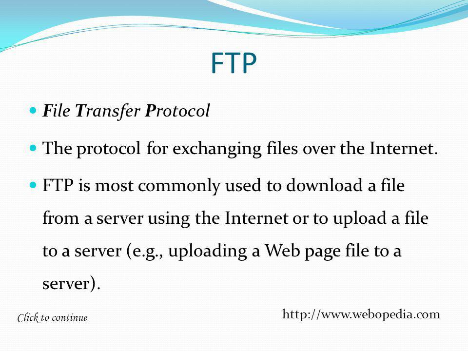 Click to continue FTP File Transfer Protocol The protocol for exchanging files over the Internet.