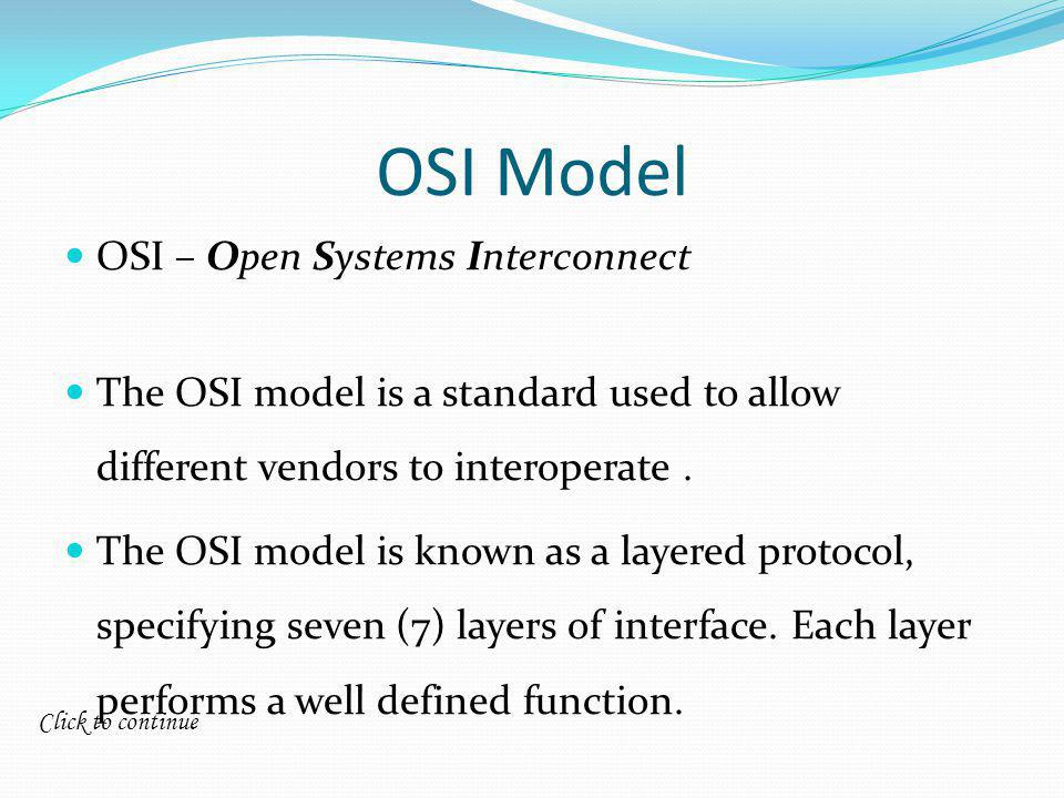 Click to continue OSI Model OSI – Open Systems Interconnect The OSI model is a standard used to allow different vendors to interoperate.