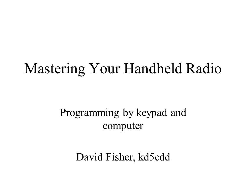 Mastering Your Handheld Radio Programming by keypad and computer David Fisher, kd5cdd