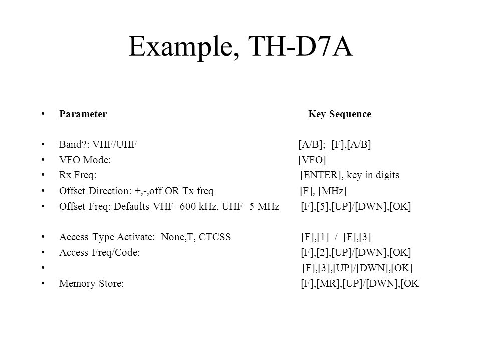 Example, TH-D7A Parameter Key Sequence Band?: VHF/UHF [A/B]; [F],[A/B] VFO Mode: [VFO] Rx Freq: [ENTER], key in digits Offset Direction: +,-,off OR Tx