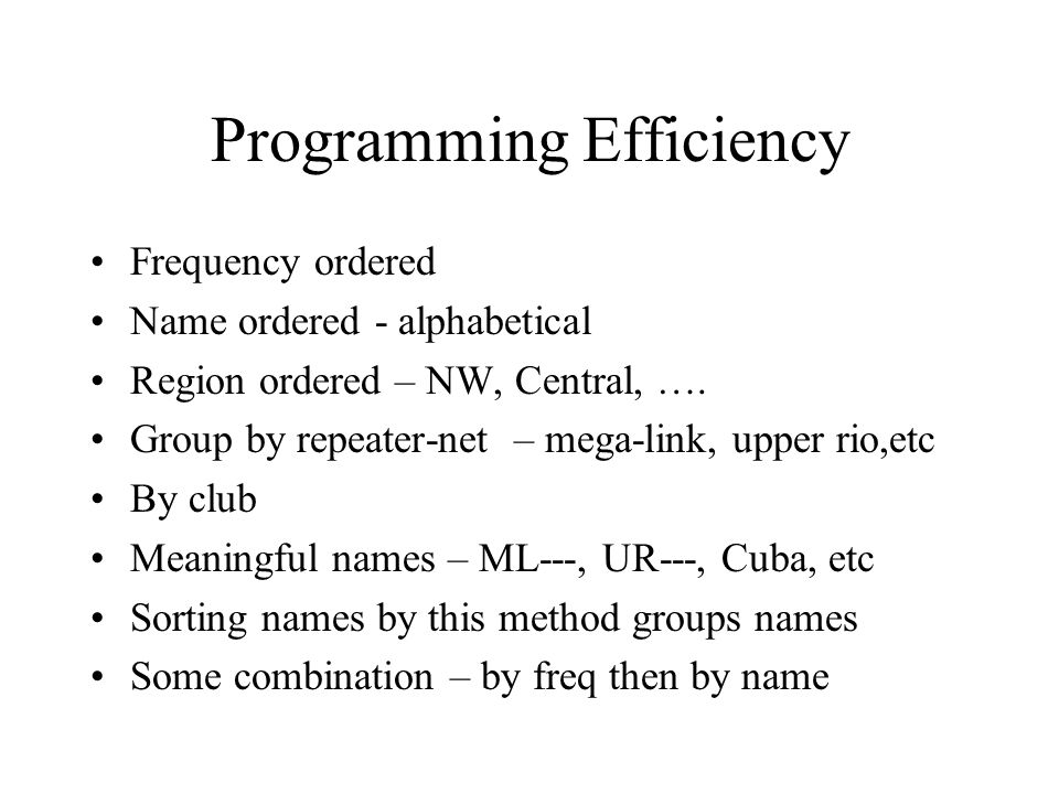 Programming Efficiency Frequency ordered Name ordered - alphabetical Region ordered – NW, Central, …. Group by repeater-net – mega-link, upper rio,etc