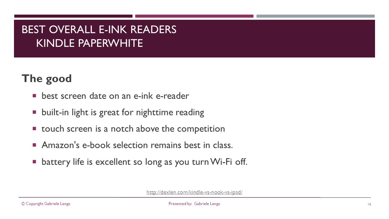 BEST OVERALL E-INK READERS KINDLE PAPERWHITE The good best screen date on an e-ink e-reader built-in light is great for nighttime reading touch screen is a notch above the competition Amazon s e-book selection remains best in class.