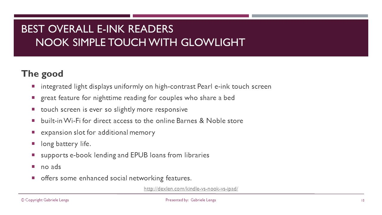 http://dexlen.com/kindle-vs-nook-vs-ipad/ BEST OVERALL E-INK READERS NOOK SIMPLE TOUCH WITH GLOWLIGHT The good integrated light displays uniformly on high-contrast Pearl e-ink touch screen great feature for nighttime reading for couples who share a bed touch screen is ever so slightly more responsive built-in Wi-Fi for direct access to the online Barnes & Noble store expansion slot for additional memory long battery life.
