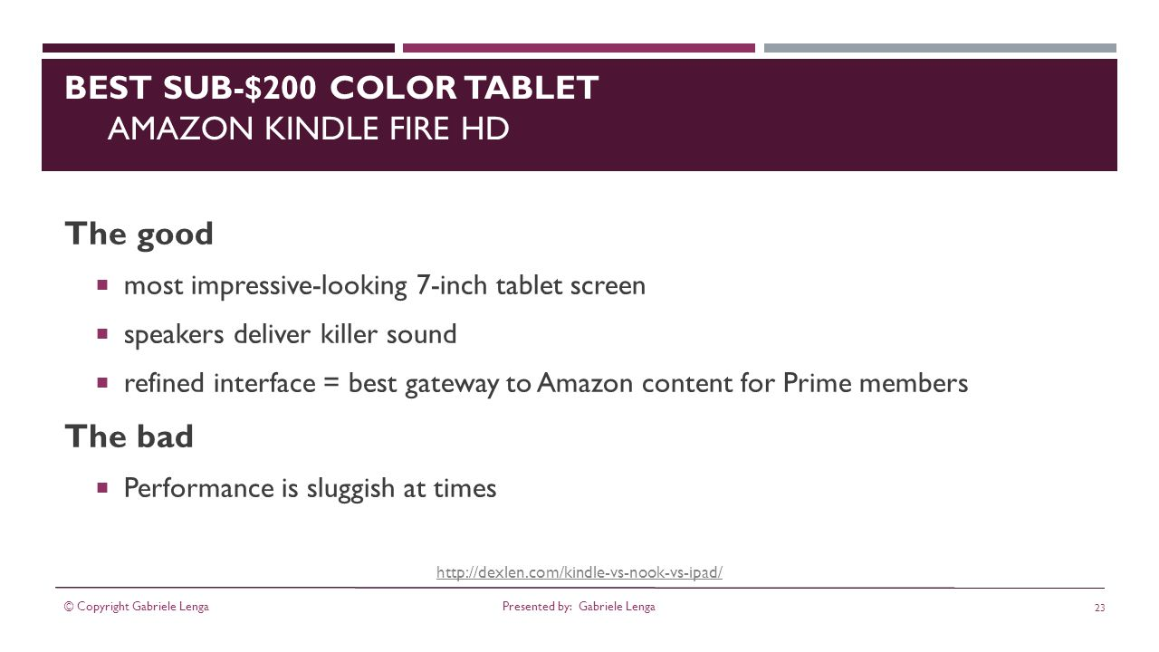 http://dexlen.com/kindle-vs-nook-vs-ipad/ BEST SUB-$200 COLOR TABLET AMAZON KINDLE FIRE HD The good most impressive-looking 7-inch tablet screen speakers deliver killer sound refined interface = best gateway to Amazon content for Prime members The bad Performance is sluggish at times © Copyright Gabriele Lenga 23 Presented by: Gabriele Lenga