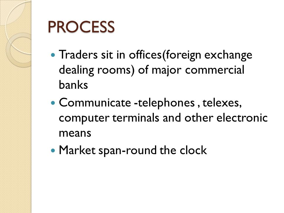 PROCESS Traders sit in offices(foreign exchange dealing rooms) of major commercial banks Communicate -telephones, telexes, computer terminals and other electronic means Market span-round the clock