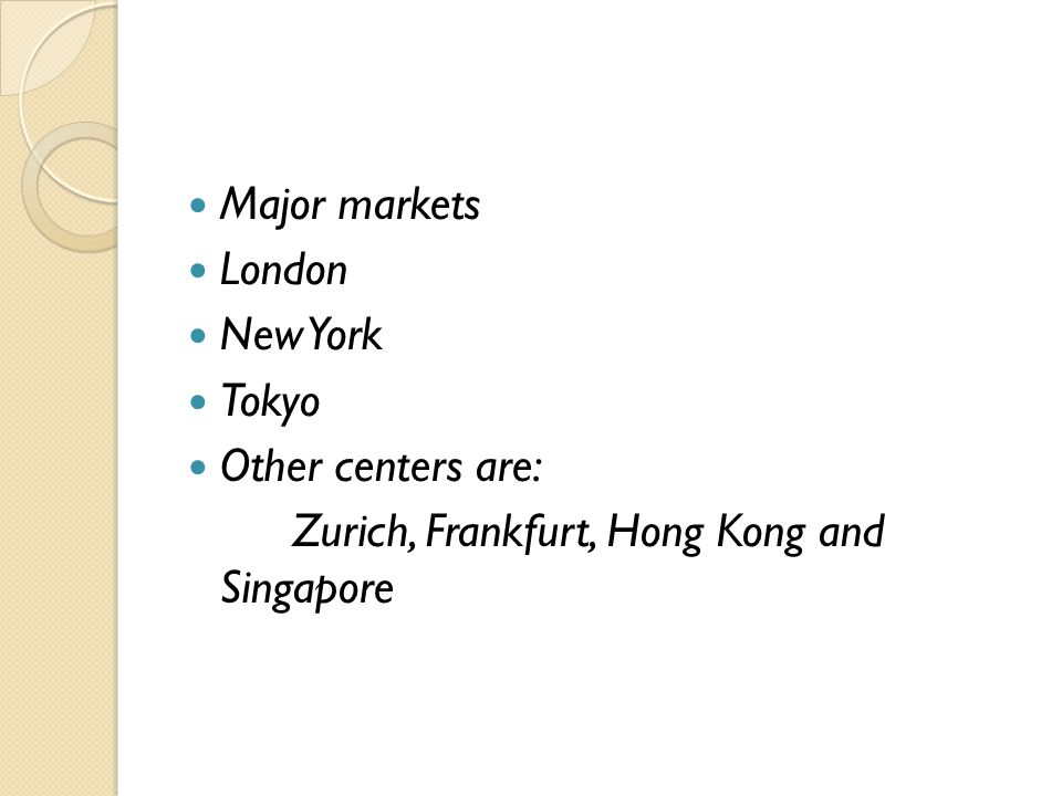 Major markets London New York Tokyo Other centers are: Zurich, Frankfurt, Hong Kong and Singapore