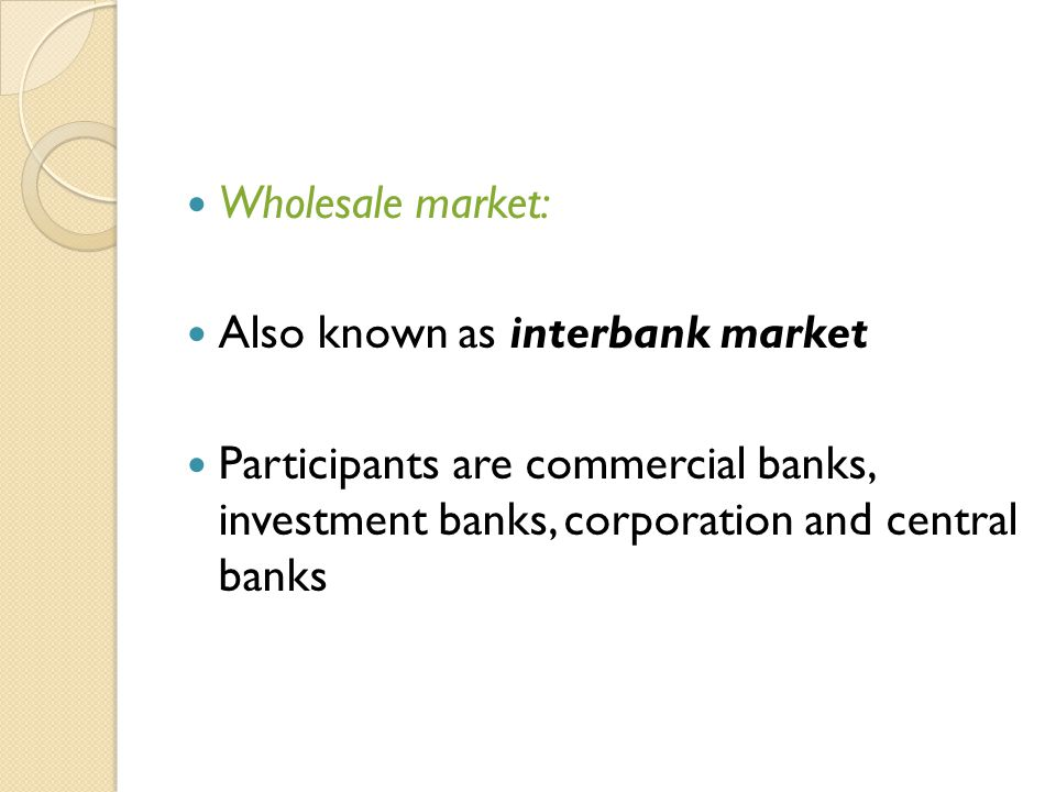 Wholesale market: Also known as interbank market Participants are commercial banks, investment banks, corporation and central banks