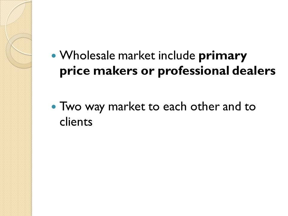 Wholesale market include primary price makers or professional dealers Two way market to each other and to clients