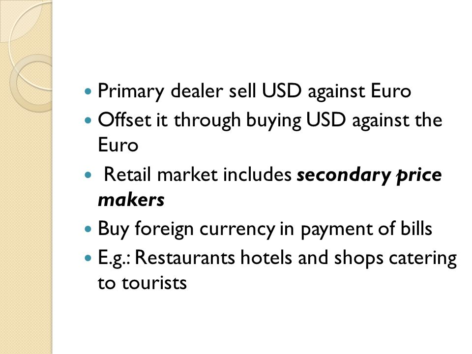 Primary dealer sell USD against Euro Offset it through buying USD against the Euro Retail market includes secondary price makers Buy foreign currency in payment of bills E.g.: Restaurants hotels and shops catering to tourists