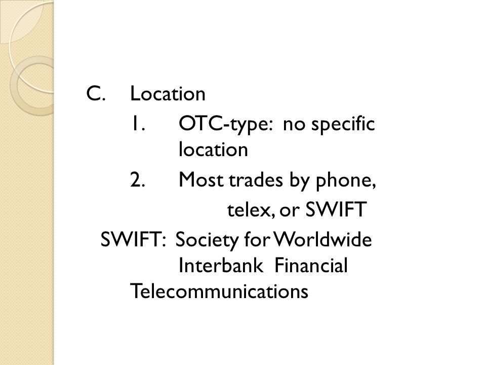 C.Location 1.OTC-type: no specific location 2.Most trades by phone, telex, or SWIFT SWIFT: Society for Worldwide Interbank Financial Telecommunications