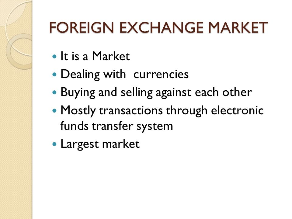 FOREIGN EXCHANGE MARKET It is a Market Dealing with currencies Buying and selling against each other Mostly transactions through electronic funds transfer system Largest market