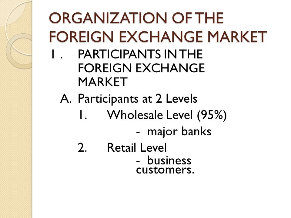 ORGANIZATION OF THE FOREIGN EXCHANGE MARKET I.PARTICIPANTS IN THE FOREIGN EXCHANGE MARKET A.Participants at 2 Levels 1.Wholesale Level (95%) - major banks 2.Retail Level - business customers.