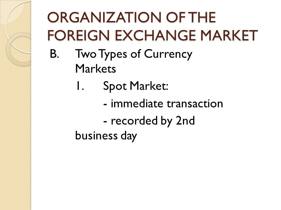 ORGANIZATION OF THE FOREIGN EXCHANGE MARKET B.Two Types of Currency Markets 1.Spot Market: - immediate transaction - recorded by 2nd business day