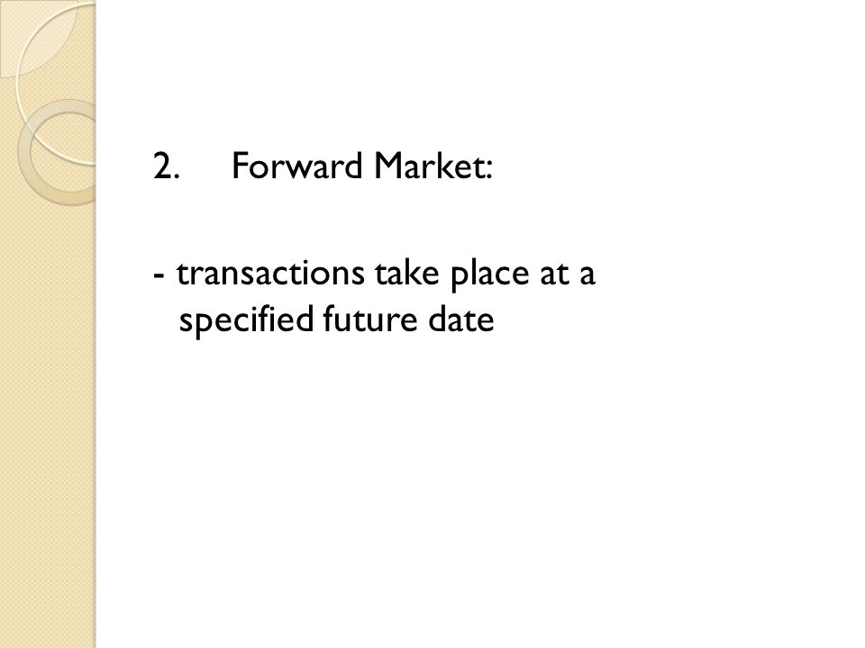 2.Forward Market: - transactions take place at a specified future date
