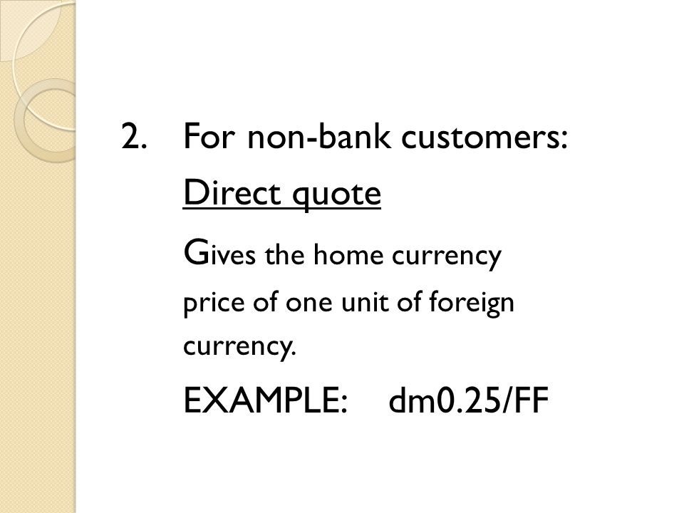 2.For non-bank customers: Direct quote G ives the home currency price of one unit of foreign currency. EXAMPLE:dm0.25/FF