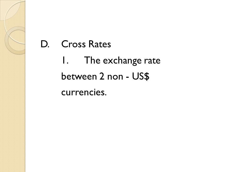D.Cross Rates 1.The exchange rate between 2 non - US$ currencies.