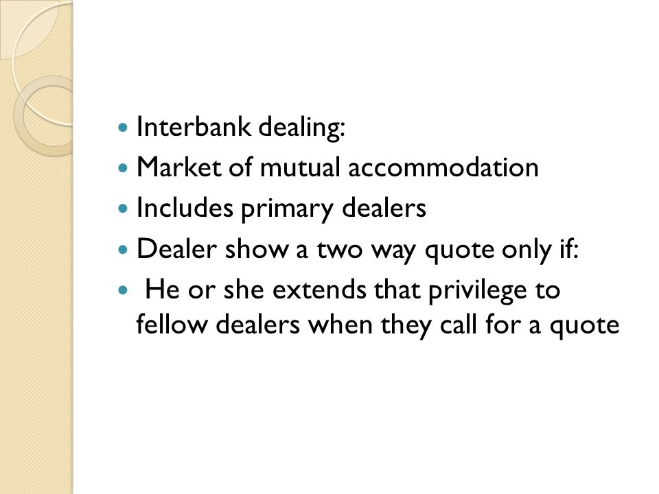 Interbank dealing: Market of mutual accommodation Includes primary dealers Dealer show a two way quote only if: He or she extends that privilege to fellow dealers when they call for a quote