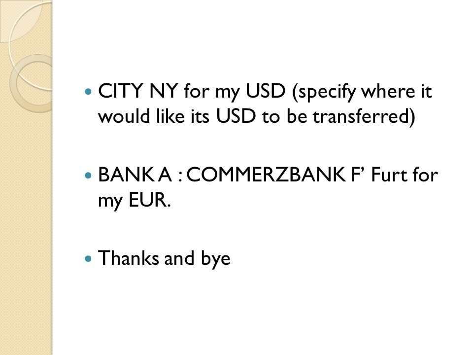 CITY NY for my USD (specify where it would like its USD to be transferred) BANK A : COMMERZBANK F Furt for my EUR. Thanks and bye