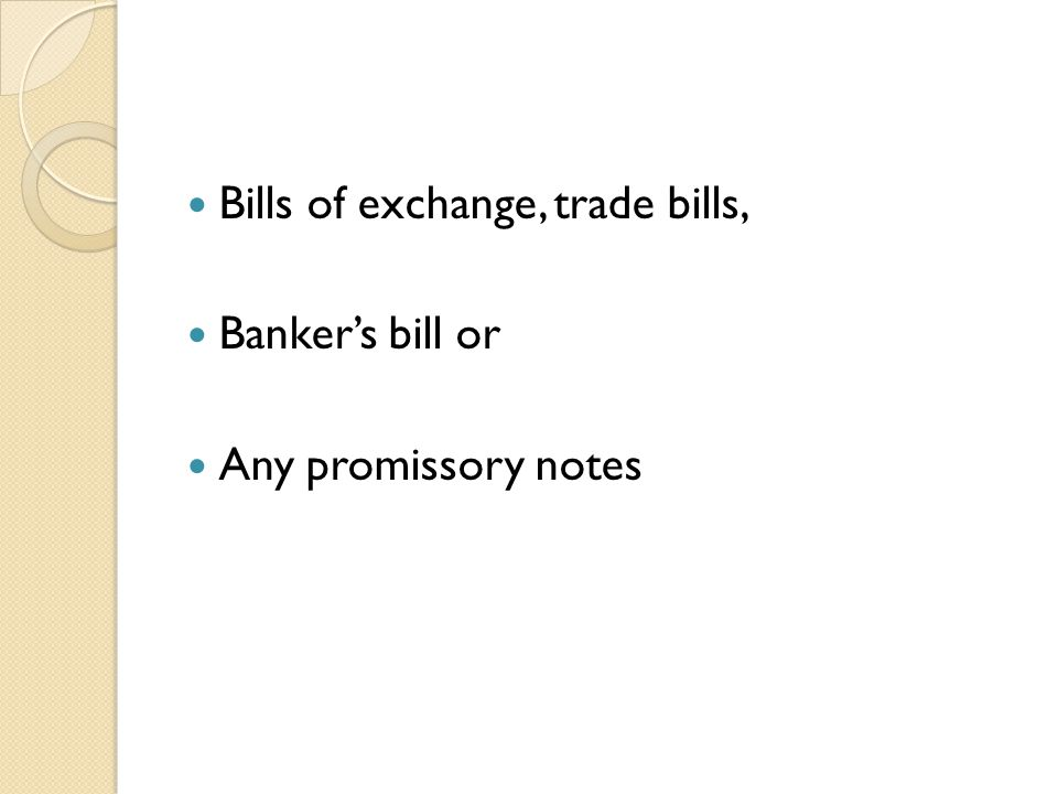 Bills of exchange, trade bills, Bankers bill or Any promissory notes