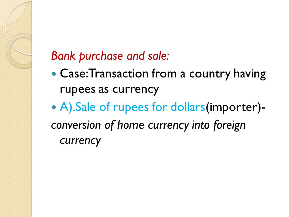 Bank purchase and sale: Case:Transaction from a country having rupees as currency A).Sale of rupees for dollars(importer)- conversion of home currency into foreign currency