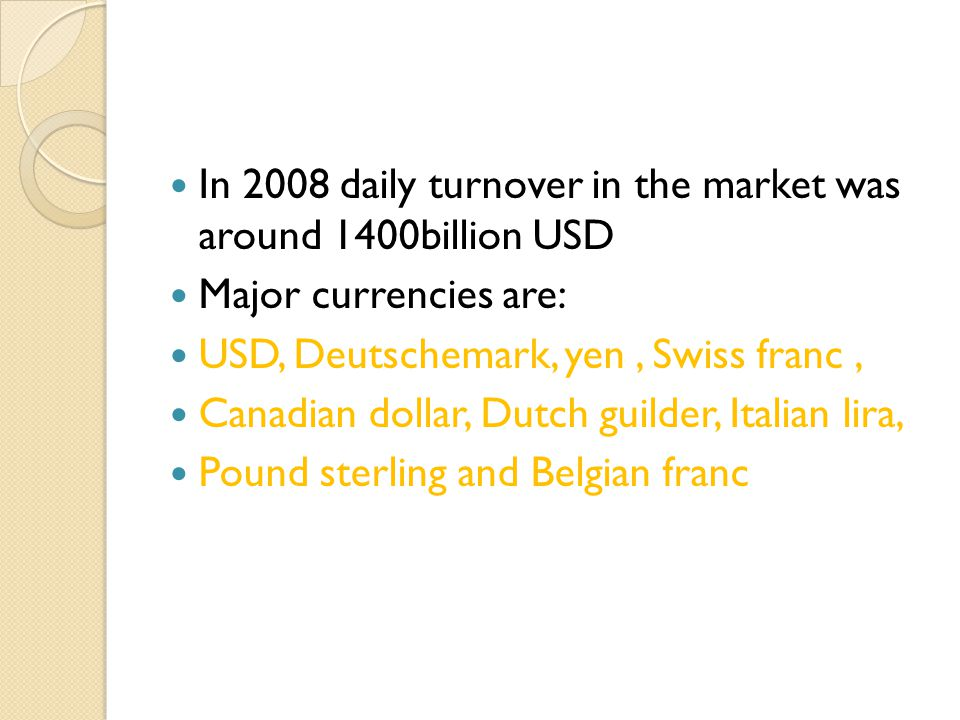In 2008 daily turnover in the market was around 1400billion USD Major currencies are: USD, Deutschemark, yen, Swiss franc, Canadian dollar, Dutch guil
