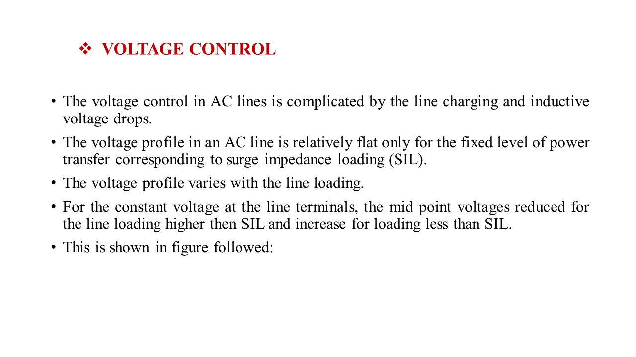 VOLTAGE CONTROL The voltage control in AC lines is complicated by the line charging and inductive voltage drops. The voltage profile in an AC line is
