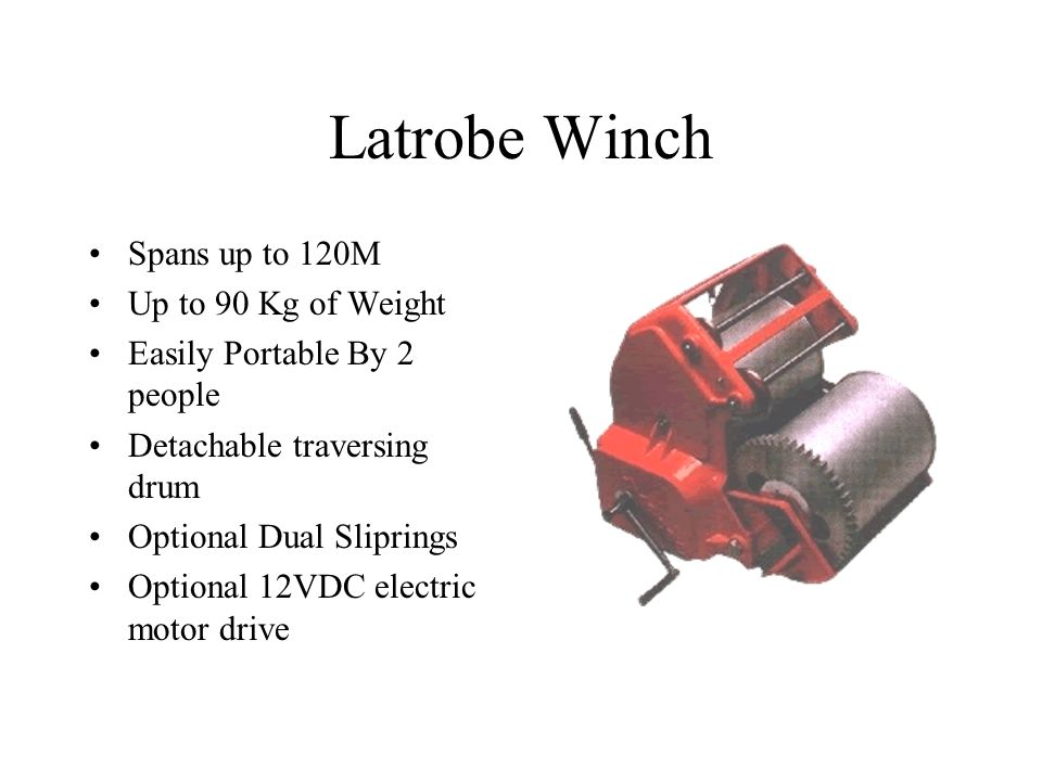 Latrobe Winch Spans up to 120M Up to 90 Kg of Weight Easily Portable By 2 people Detachable traversing drum Optional Dual Sliprings Optional 12VDC electric motor drive