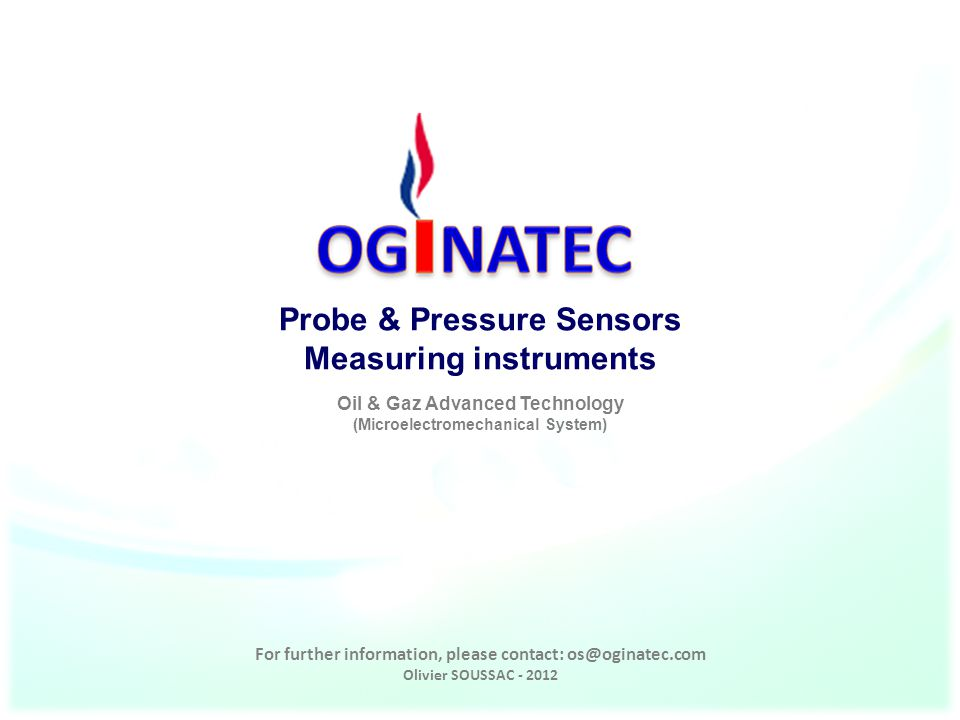 For further information, please contact: os@oginatec.com Olivier SOUSSAC - 2012 Probe & Pressure Sensors Measuring instruments Oil & Gaz Advanced Technology (Microelectromechanical System)