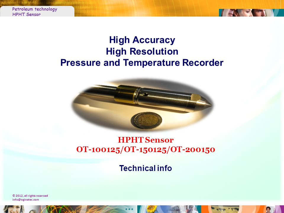 Petroleum technology HPHT Sensor © 2012, all rights reserved info@oginatec.com HPHT Sensor OT-100125/OT-150125/OT-200150 Technical info High Accuracy High Resolution Pressure and Temperature Recorder