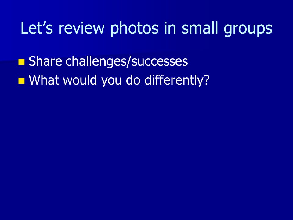 Lets review photos in small groups Share challenges/successes What would you do differently?