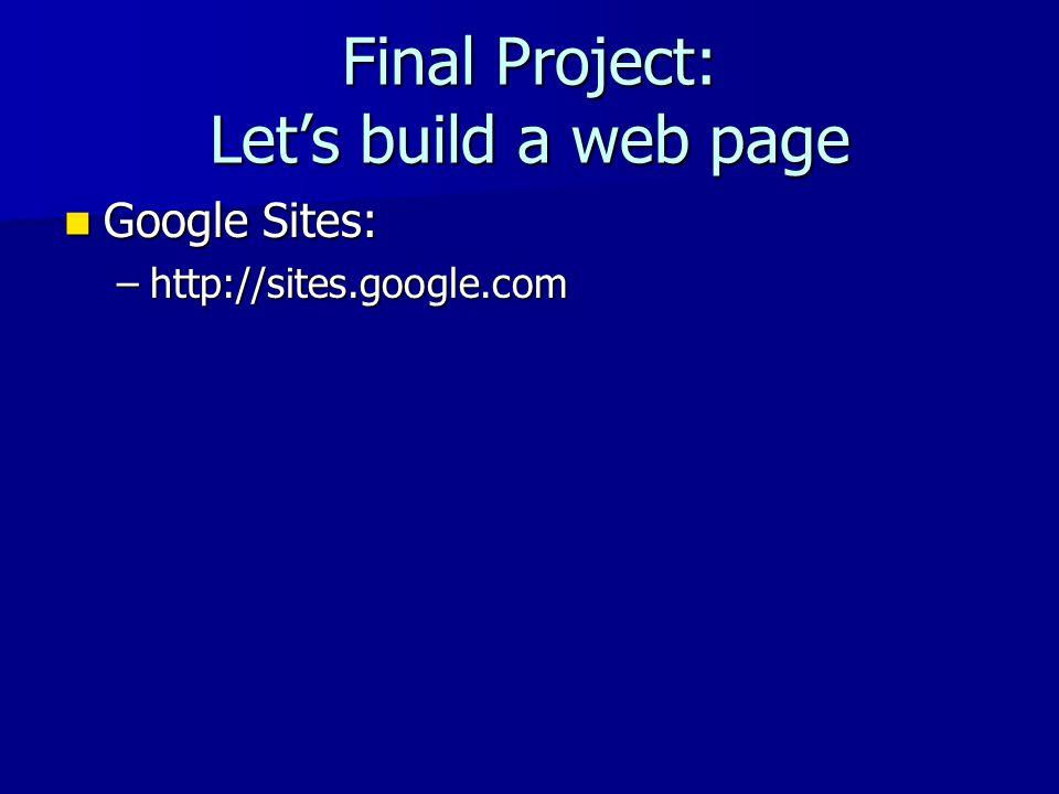 Final Project: Lets build a web page Google Sites: Google Sites: –http://sites.google.com