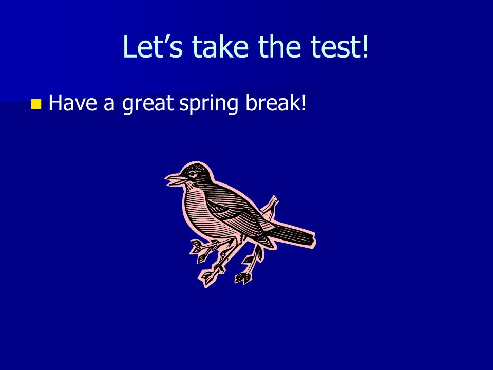 Lets take the test! Have a great spring break!