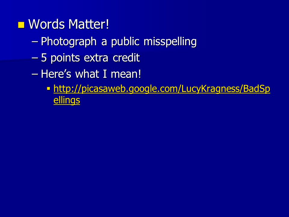 Words Matter! Words Matter! –Photograph a public misspelling –5 points extra credit –Heres what I mean! http://picasaweb.google.com/LucyKragness/BadSp